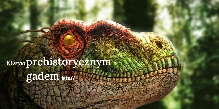 Którym prehistorycznym gadem jesteś?