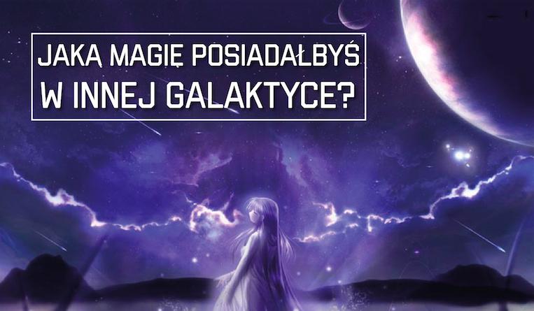 Jaką magię posiadałbyś w innej galaktyce i w innym życiu?