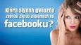 Która słynna gwiazda zaprosi Cię do znajomych na Facebooku?