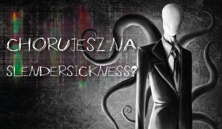 Czy chorujesz na Slendersickness?