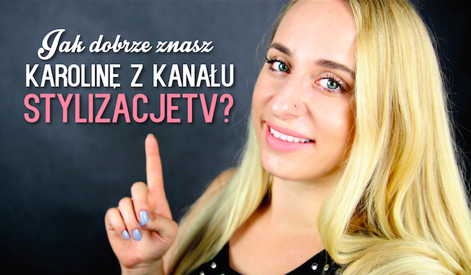 Jak dobrze znasz Karolinę z kanału stylizacjeTV?