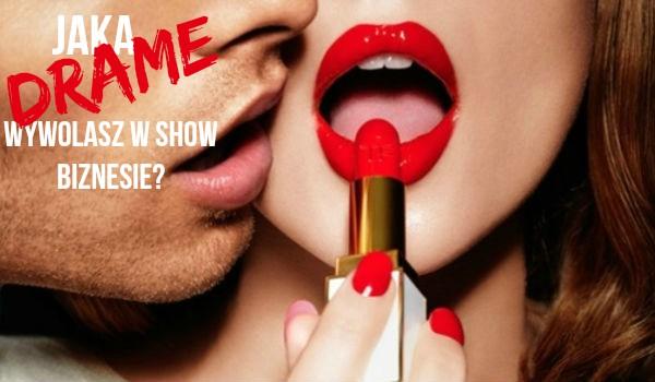 Jaką dramę wywołasz w show biznesie?