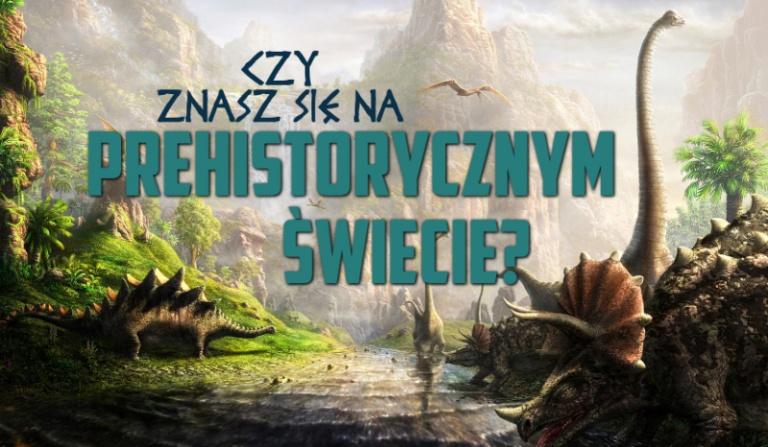 Jak dobrze znasz się na prehistorycznym świecie?