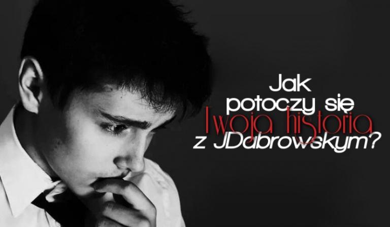Jak zakończy się Twoja historia z JDabrowskym?