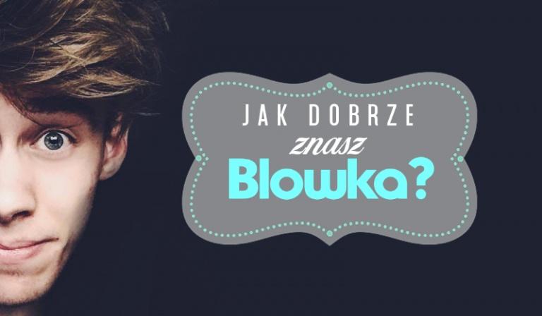 Czy wiesz wszystko o Blowku?