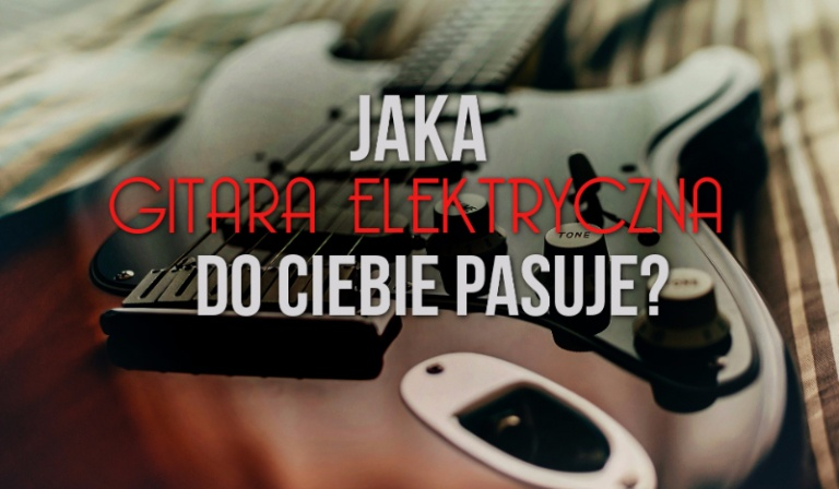 Jaka gitara elektryczna do Ciebie pasuje?