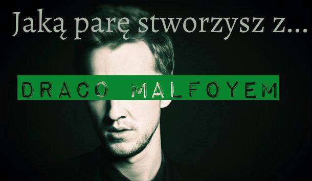 #2 Jaką parę stworzysz z… Draco Malfoyem!