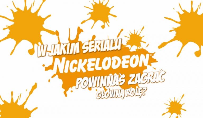 W którym serialu Nickelodeon powinnaś zagrać główną rolę?