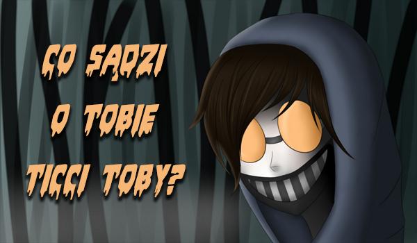 Co sądzi o Tobie Ticci Toby?