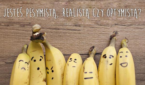 Jesteś pesymistą, realistą czy optymistą?