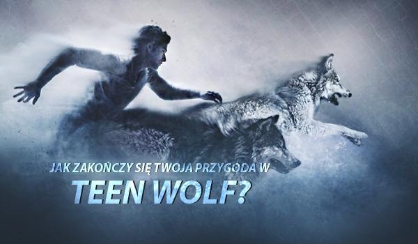 """Jak zakończy się Twoja przygoda w świecie ,,Teen Wolf""""?"""