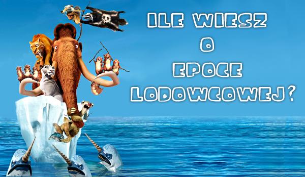 Ile wiesz o Epoce Lodowcowej?