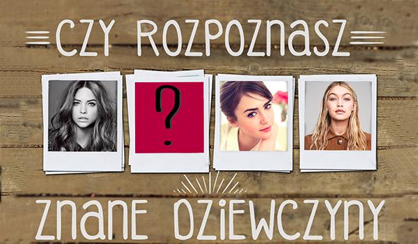Czy rozpoznasz sławne dziewczyny?