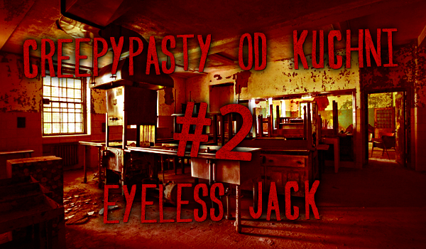 Creepypasty od kuchni #2 – Eyeless Jack.