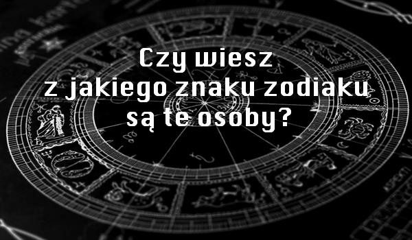 Czy wiesz z jakiego znaku zodiaku są te osoby?