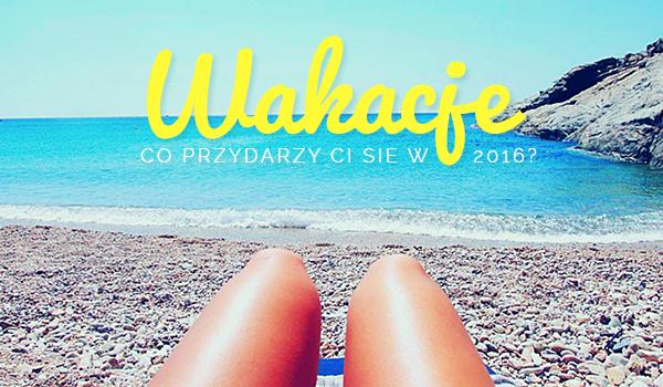 Co przydarzy Ci się w wakacje 2016?
