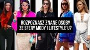 Czy dopasujesz zdjęcia znanych osób ze strefy mody, lifestyle'u itp. do ich pseudonimów lub nazwisk?