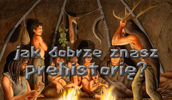 Jak dobrze znasz prehistorię?