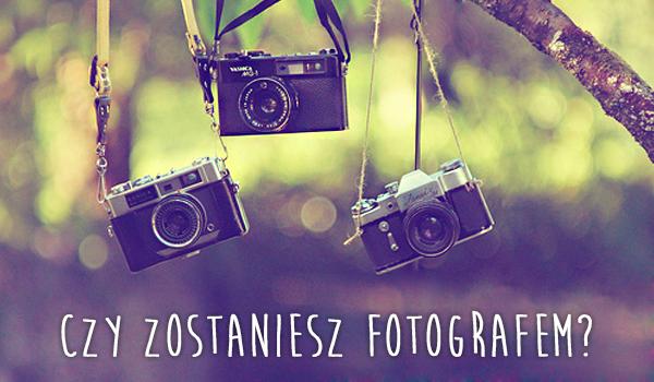 Czy zostaniesz fotografem?