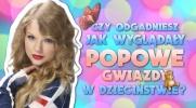 Czy odgadniesz jak wyglądały popowe gwiazdy w dzieciństwie?