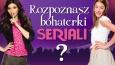 Czy znasz bohaterki seriali?