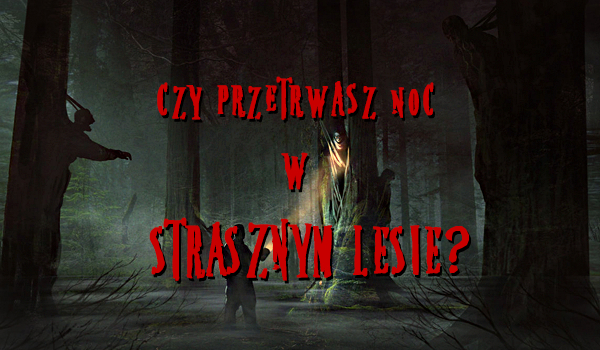 Czy przetrwasz noc w strasznym lesie?