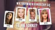 Czy wiesz, w którym roku urodziły się te zagraniczne aktorki?