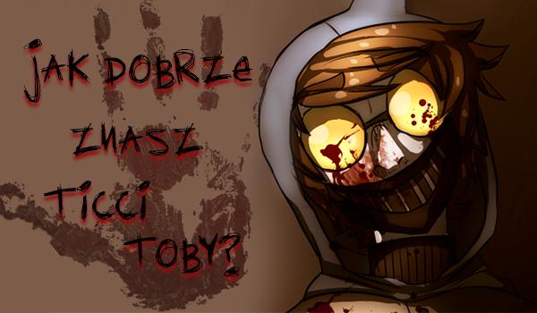Jak dobrze znasz Ticci Toby?