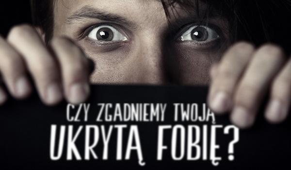 Czy zgadniemy Twoją ukrytą fobię?