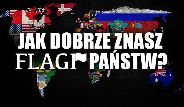 Jak dobrze znasz flagi państw?