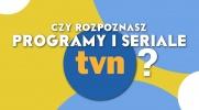 Czy rozpoznasz popularne programy i seriale TVN?
