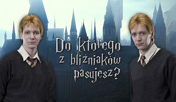 Do którego z bliźniaków Weasley bardziej pasujesz?