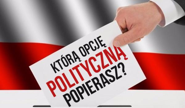 Którą opcję polityczną popierasz?