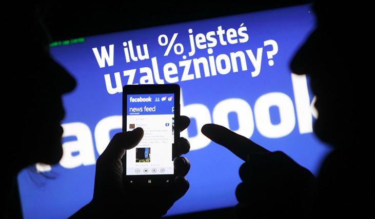 W ilu procentach jesteś uzależniony od Facebooka?