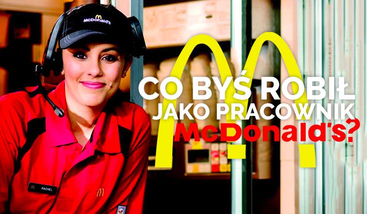 Co byś robił pracując w McDonaldzie?