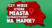 Czy wiesz, które miasta zaznaczyliśmy na mapie?