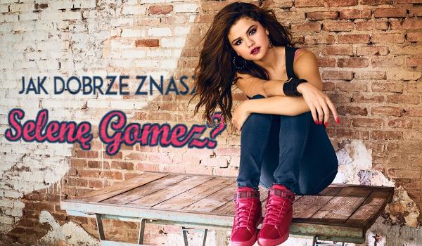 Jak dobrze znasz Selenę Gomez?