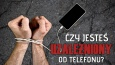 Czy jesteś uzależniony od telefonu?