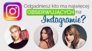 Czy zgadniesz kto ma NAJWIĘCEJ obserwujących na Instagramie?