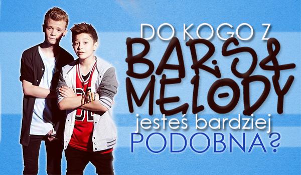 Do kogo z Bars And Melody jesteś bardziej podobna?
