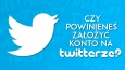 Czy powinieneś założyć konto na Twitterze?