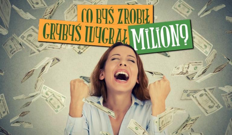 Co byś zrobił gdybyś wygrał milion?