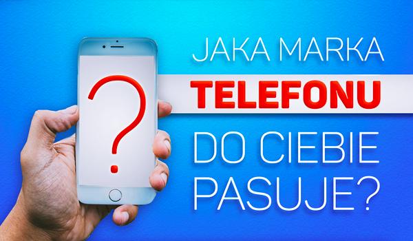 Jaka marka telefonów do Ciebie pasuje?