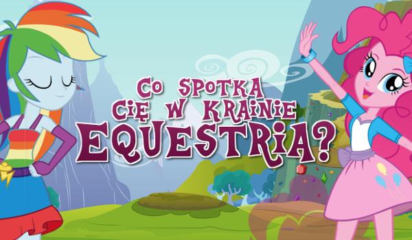 Co spotka Cię w magicznej Krainie Equestria?