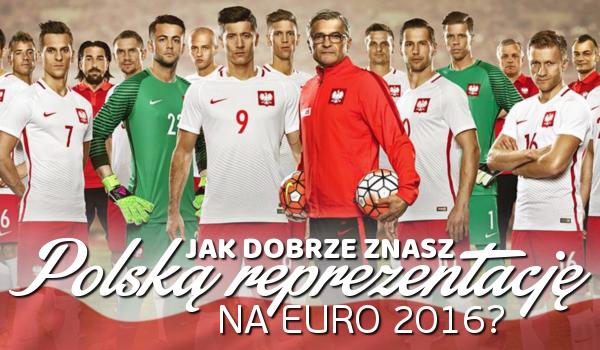 Jak dobrze znasz Polską reprezentację na Euro 2016?