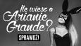 Ile wiesz o Arianie Grande?