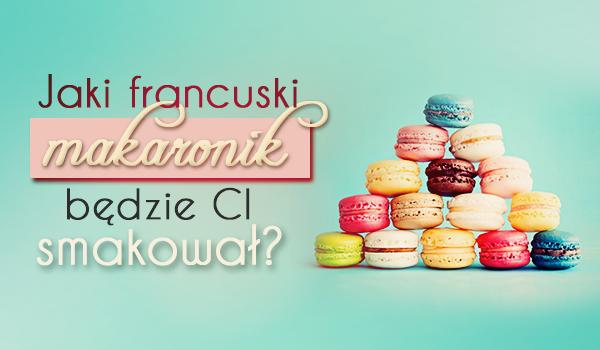 Jaki francuski makaronik będzie Ci smakować?
