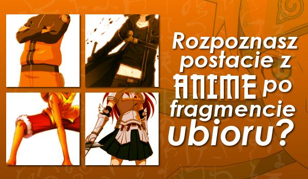 Czy rozpoznasz postacie z anime po fragmencie ubioru?