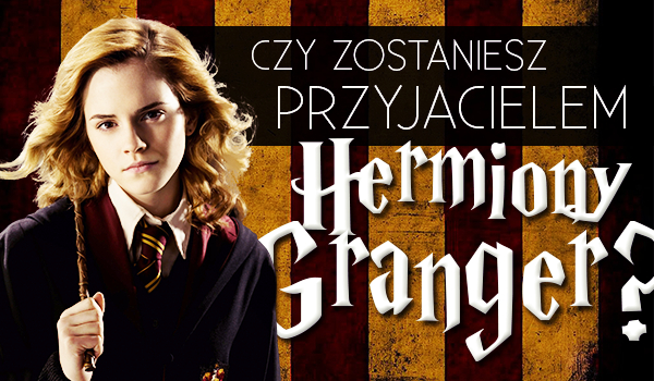 Czy zostaniesz przyjacielem Hermiony Granger?