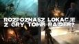 Czy uda Ci się dopasować poszczególne lokacje z gry Tomb Raider?
